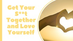 Get Your S**t Together and Love Yourself