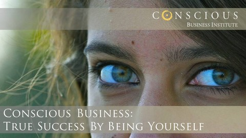 Conscious Business Module 1: True Success by Being Yourself
