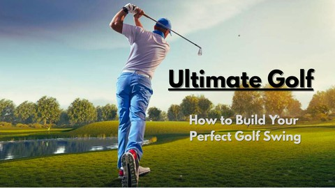 Ultimate Golf: How To Build Your Perfect Golf Swing